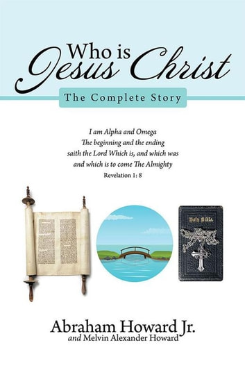 Who Is Jesus Christ - The Complete Story ebook by Abraham Howard Jr.