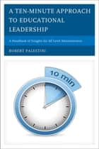 A Ten-Minute Approach to Educational Leadership - A Handbook of Insights for All Level Administrators ebook by Robert Palestini Ed.D