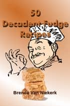 50 Decadent Fudge Recipes ebook by Brenda Van Niekerk