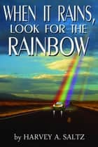 When It Rains, Look For The Rainbow ebook by Harvey Saltz