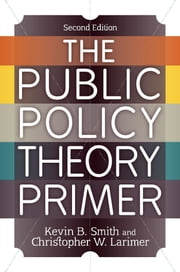 The Public Policy Theory Primer ebook by Kevin B. Smith,Christopher W. Larimer