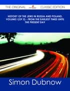 History of the Jews in Russia and Poland, Volume I (of 3) - From the Earliest Times Until the Present Day - The Original Classic Edition ebook by Simon Dubnow
