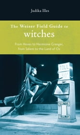 Weiser Field Guide To Witches, The: From Hexes To Hermoine Granger, From Salem To The Land Of Oz ebook by Judika Illes