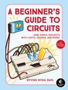 A Beginner's Guide to Circuits - Nine Simple Projects with Lights, Sounds, and More! ebook by Oyvind Nydal Dahl