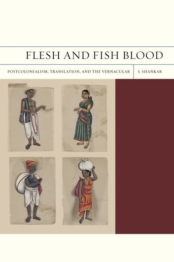 Flesh and Fish Blood - Postcolonialism, Translation, and the Vernacular ebook by Subramanian Shankar