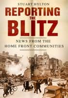 Reporting the Blitz - News from the Home Front Communities ebook by Stuart Hylton