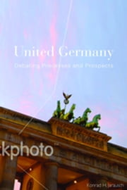 United Germany - Debating Processes and Prospects ebook by Konrad H. Jarausch