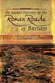 The Secret History of the Roman Roads of Britain - And their Impact on Military History ebook by M.C. Bishop