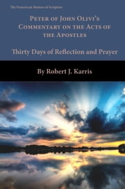 Peter of John Olivis Commentary on the Acts of the Apostles - Thirty Days of Reflection and Prayer ebook by Robert J. Karris,Ofm