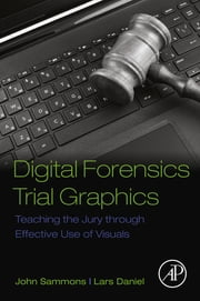 Digital Forensics Trial Graphics - Teaching the Jury through Effective Use of Visuals ebook by John Sammons, Lars Daniel