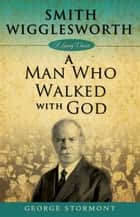 Smith Wigglesworth: A Man Who Walked With God ebook by George Stormont