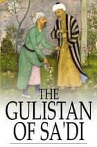 "The Gulistan of Sa'di - The ""Rose Garden"" ebook by Sa'di, James Ross"