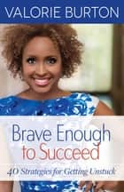 Brave Enough to Succeed - 40 Strategies for Getting Unstuck ebook by Valorie Burton