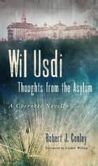 Wil Usdi - Thoughts from the Asylum, a Cherokee Novella ebook by Robert J. Conley, Luther Wilson