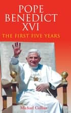 Ebook Pope Benedict XVI: The First Five Years di Michael  Collins