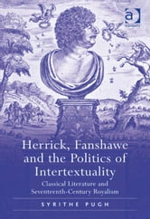 Herrick, Fanshawe and the Politics of Intertextuality - Classical Literature and Seventeenth-Century Royalism ebook by Dr Syrithe Pugh