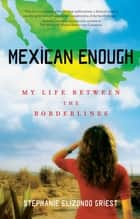 Mexican Enough - My Life between the Borderlines ebook by Stephanie Elizondo Griest