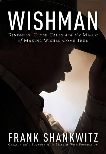 Wishman - Kindness, Close Calls and the Magic of Making Wishes Come True ebook by Frank Shankwitz
