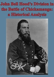 John Bell Hood's Division In The Battle Of Chickamauga: A Historical Analysis [Illustated Edition] ebook by Major Kyle J. Foley