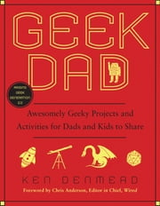 Geek Dad - Awesomely Geeky Projects and Activities for Dads and Kids to Share ebook by Ken Denmead