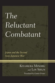 The Reluctant Combatant - Japan and the Second Sino-Japanese War ebook by Kitamura Minoru,Lin Si-Yun