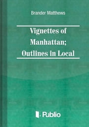 Vignettes of Manhattan Outlines in Local Color ebook by Brander Matthews