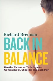 Back in Balance - Use the Alexander Technique to Combat Neck, Shoulder and Back Pain ebook by Richard Brennan