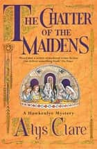 The Chatter of the Maidens ebook by Alys Clare