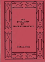 The Evolution of Modern Medicine ebook by William Osler