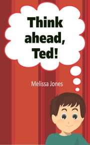 Think Ahead, Ted! ebook by Melissa Jones