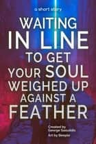 Waiting in Line to Get Your Soul Weighed Up Against a Feather ebook by George Saoulidis