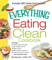 The Everything Eating Clean Cookbook: Includes - Pumpkin Spice Smoothie, Garlic Chicken Stir-Fry, Tex-Mex Tacos, Mediterranean Couscous, Blueberry Almond Crumble...and hundreds more! - Includes - Pumpkin Spice Smoothie, Garlic Chicken Stir-Fry, Tex-Mex Tacos, Mediterranean Couscous, Blueberry Almond Crumble...and hundreds more! ebook by Britt Brandon