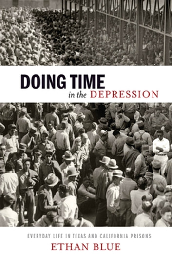 Doing Time in the Depression - Everyday Life in Texas and California Prisons ebook by Ethan Blue