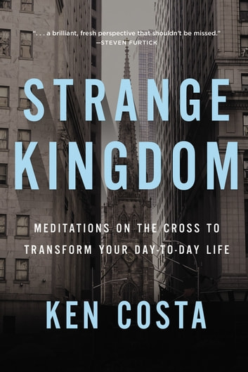 Strange Kingdom - Meditations on the Cross to Transform Your Day to Day Life ebook by Ken Costa