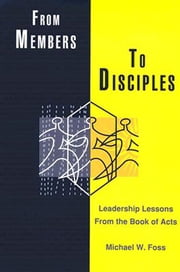 From Members to Disciples - Leadership Lessons from the Book of Acts ebook by Michael W. Foss