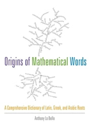 Origins of Mathematical Words - A Comprehensive Dictionary of Latin, Greek, and Arabic Roots ebook by Anthony Lo Bello