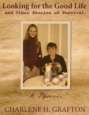A Memoir: Looking for the Good Life and Other Stories of Survival ebook by Charlene H. Grafton