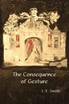The Consequence of Gesture ebook by L.E. Smith