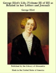 George Eliot's Life, (Volume III of III) as Related in her Letters and Journals ebook by George Eliot