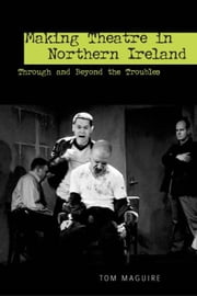 Making Theatre in Northern Ireland: Through and Beyond the Troubles ebook by Maguire, Tom
