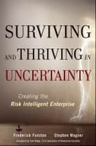 Surviving and Thriving in Uncertainty - Creating The Risk Intelligent Enterprise ebook by Stephen Wagner, Frederick  Funston