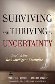 Surviving and Thriving in Uncertainty - Creating The Risk Intelligent Enterprise ebook by Stephen Wagner,Frederick  Funston