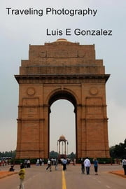 Traveling Photography - Documenting the World Around Us ebook by Luis E Gonzalez