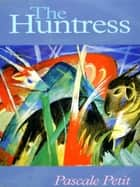 The Huntress ebook by Pascale Petit