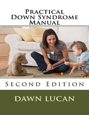 Practical Down Syndrome Manual Second Edition: Life Strategies and Community Resources ebook by Dawn Lucan