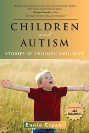 Children and Autism - Stories of Triumph and Hope ebook by Ennio Cipani, PhD