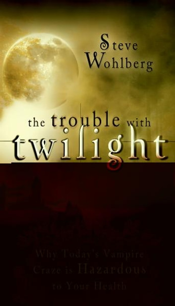 The Trouble with Twilight: Why Today's Vampire Craze is Hazardous to Your Health ebook by Steve Wohlberg