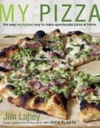 My Pizza - The Easy No-Knead Way to Make Spectacular Pizza at Home ebook by Jim Lahey, Rick Flaste