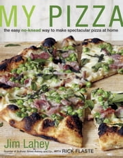 My Pizza - The Easy No-Knead Way to Make Spectacular Pizza at Home ebook by Jim Lahey,Rick Flaste