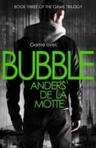 Bubble (The Game Trilogy, Book 3) ebook by Anders de la Motte